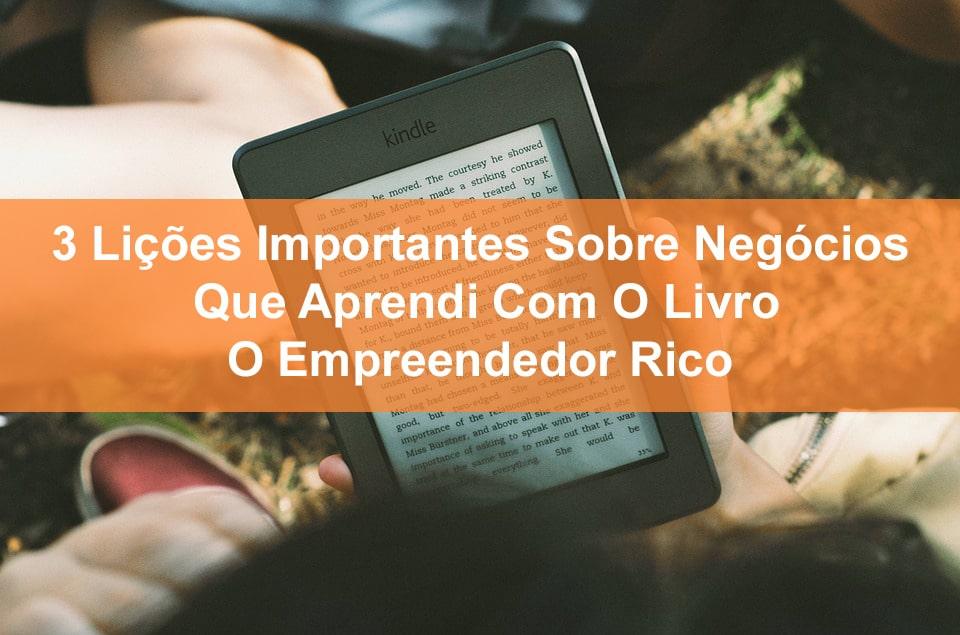 3 Lições Importantes Sobre Negócios Que Aprendi Com O Livro O Empreendedor Rico