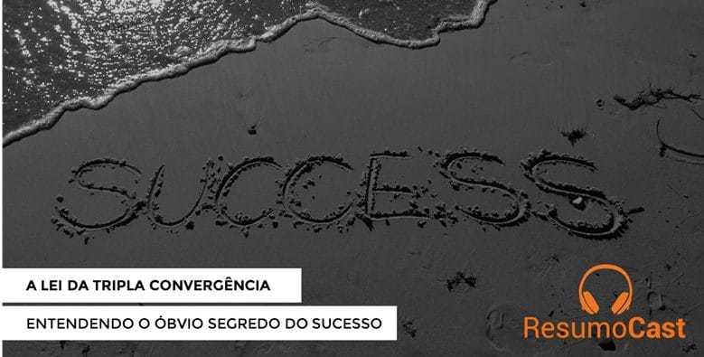 """A lei da tripla convergência: entendendo o """"óbvio"""" segredo do sucesso"""