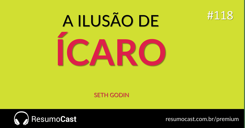 A Ilusão de Ícaro – Seth Godin | T1#118