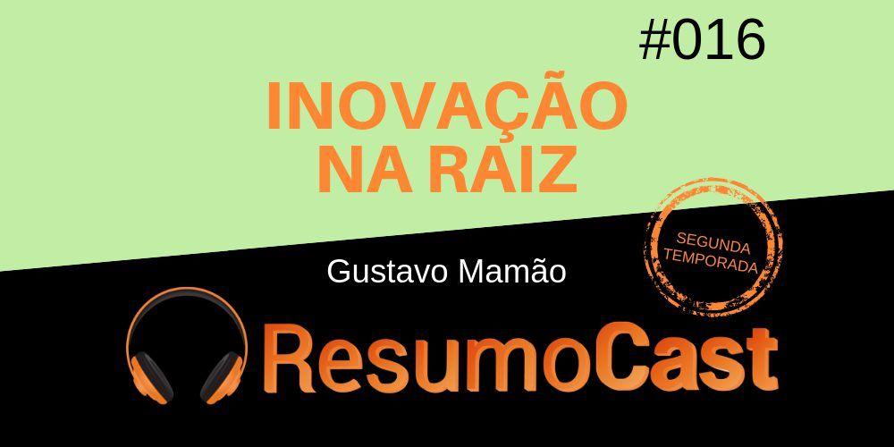 Inovação na Raiz – Gustavo Mamão   T2#016