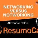Networking Versus Notworking - Resumo do livro de Alexandre Caldini